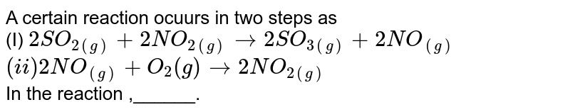 """Recognise catalyst in following set of reaciton : <br> `2SO_(2(""""g""""))+2NO_(2(""""g"""")) rarr 2SO_(3(""""g""""))+2NO_((""""g""""))` <br> `2NO_((""""g"""")) + O_(2(""""g"""")) rarr 2NO_(2(""""g""""))`"""