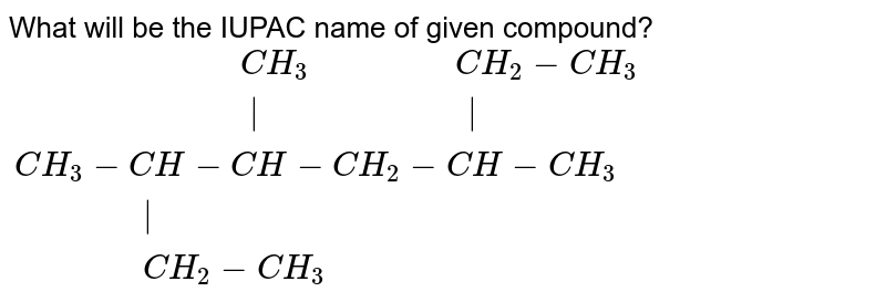 """What will be the IUPAC name of given compound? <br> `{:(""""                      """"CH_3 """"             """"CH_2-CH_3),(""""                       """" """"                    """"  ),(CH_3-CH-CH-CH_2-CH-CH_3),(""""           """" ),(""""           """"CH_2-CH_3):}`"""