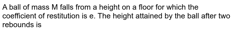 A ball of mass M falls from a height on a floor for which the coefficient of restitution is e. The height attained by the ball after two rebounds is
