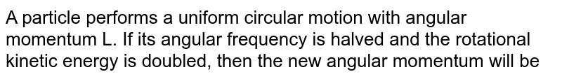 A particle performs a uniform circular motion with angular momentum L. If its angular frequency is halved and the rotational kinetic energy is doubled, then the new angular momentum will be