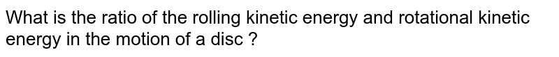 What is the ratio of the rolling kinetic energy and rotational kinetic energy in the motion of a disc ?