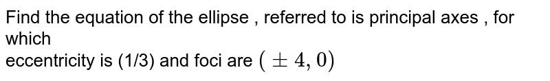 Find the equation of the ellipse , referred to is principal axes , for which <br>  eccentricity is (1/3) and foci are `(pm 4, 0)`