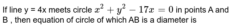 If line y = 4x meets circle `x^(2) + y^(2) - 17 x = 0 ` in points A and  <br> B , then equation of circle of which AB is a diameter is