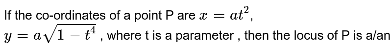 If the co-ordinates of a point P are ` x = at^(2)`,  <br> ` y = a sqrt(1 - t^(4)) ` , where t is a parameter , then the locus of P is a/an