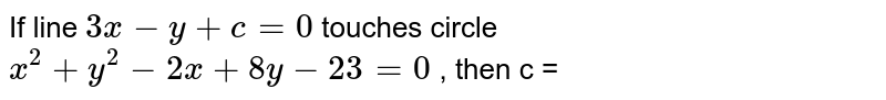 If line  ` 3x - y + c = 0 `  touches circle ` x^(2) + y^(2) - 2x + 8y - 23 =0 ` , then c =