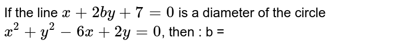 If the line ` x + 2by + 7   = 0 ` is a diameter of the circle  <br> ` x^(2) + y^(2) - 6x + 2y = 0 `, then  : b =
