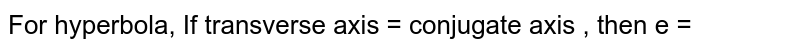 If transverse axis = conjugate axis , then e =