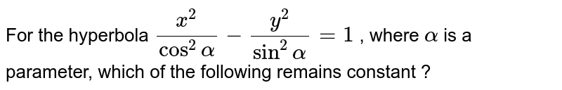 For the hyperbola ` (x^(2))/(cos^(2) alpha ) - (y^(2))/(sin^(2) alpha ) = 1` , where ` alpha ` is a  <br> parameter, which of the following remains constant ?