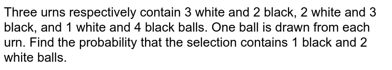 Three urns respectively contain 3 white and 2 black, 2 white and 3 black, and 1 white and 4 black balls. One ball is drawn from each urn. Find the probability that the selection contains 1 black and 2 white balls.
