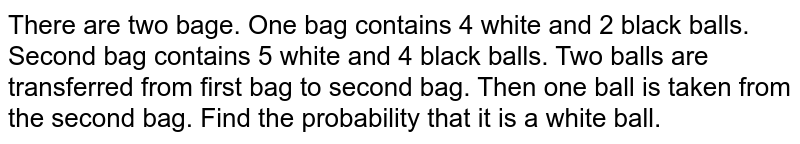 There are two bage. One bag contains 4 white and 2 black balls. Second bag contains 5 white and 4 black balls. Two balls are transferred from first bag to second bag. Then one ball is taken from the second bag. Find the probability that it is a white ball.