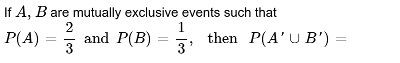 """If `A, B` are mutually exclusive events such that `P(A) = 2/3 and P(B) = 1/3,"""" then """" P (A' cup B')=`"""