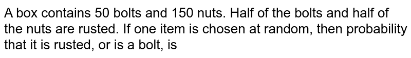 A box contains 50 bolts and 150 nuts. Half of the bolts and half of the nuts are rusted. If one item is chosen at random, then probability that it is rusted, or is a bolt, is