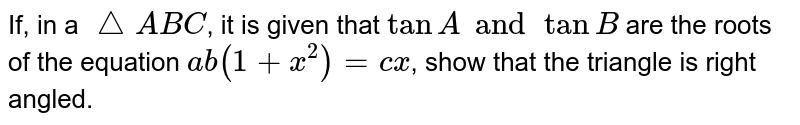 If, in a `/_\ABC`, it is given that `tan A and tan B` are the roots of the equation `ab(1 + x^2) = cx`, show that the triangle is right angled.