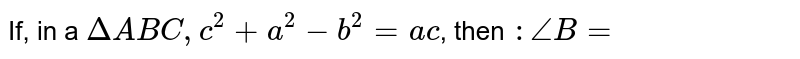 If, in a `Delta ABC, c^(2) + a^(2) - b^(2) = ac`, then `: /_B = `