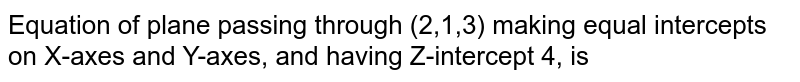 Equation of plane passing through (2,1,3) making equal intercepts on X-axes and Y-axes, and having Z-intercept 4, is
