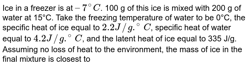 Ice in a freezer is at `–7^(@)C`. 100 g of this ice is mixed with 200 g of water at 15°C. Take the freezing temperature of water to be 0°C, the specific heat of ice equal to `2.2 J//g .^(@)C`, specific heat of water equal to `4.2 J//g .^(@)C`, and the latent heat of ice equal to 335 J/g. Assuming no loss of heat to the environment, the mass of ice in the final mixture is closest to