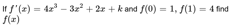 If `f'(x)=4x^3-3x^2+2x+k` and `f(0)=1, f(1)=4` find `f(x)`