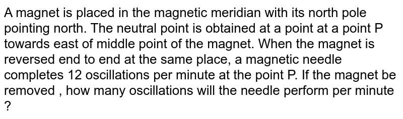 A magnet is placed in the magnetic meridian with its north pole pointing north. The neutral point is obtained at a point at a point P towards east of middle point of the magnet. When the magnet is reversed end to end at the same place, a magnetic needle completes 12 oscillations per minute at the point P. If the magnet be removed , how many oscillations will the needle perform per minute ?