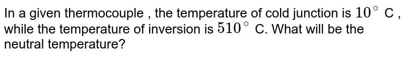 In a given thermocouple , the temperature of cold junction is `10^(@)` C , while the temperature of inversion is `510^(@)` C. What will be the neutral temperature?
