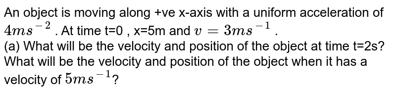 An object is moving along +ve x-axis with a uniform acceleration of `4ms^(-2)` . At time t=0 , x=5m and `v=3ms^(-1)` . <br> (a) What will be the velocity and position of the object at time t=2s? <br> What will be the velocity and position of the object when it has a velocity of `5ms^(-1)`?