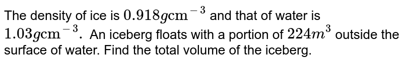 """The density of ice is `0.918 g""""cm""""^(-3)` and that of water is `1.03 g""""cm""""^(-3).` An iceberg floats with a portion of `224 m^(3)` outside the surface of water. Find the total volume of the iceberg."""
