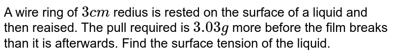 A wire ring of `3cm` redius is rested on the surface of a liquid and then reaised. The pull required is `3.03 g` more before the film breaks than it is afterwards. Find the surface tension of the liquid.