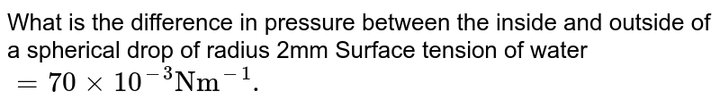 """What is the difference in pressure between the inside and outside of a spherical drop of radius 2mm Surface tension of water `=70 xx 10^(-3) """"Nm""""^(-1).`"""