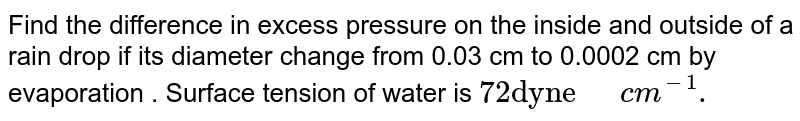 """Find the difference  in excess pressure on the inside and outside of a rain drop if its diameter change from 0.03 cm to 0.0002 cm by evaporation . Surface tension of water is `72""""dyne""""""""  """"cm^(-1).`"""
