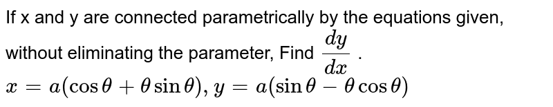 If x and y are connected parametrically by the   equations given, without eliminating the parameter, Find `(dy)/(dx)` . `x=a(costheta+thetasintheta), y=a(sintheta-thetacostheta)`