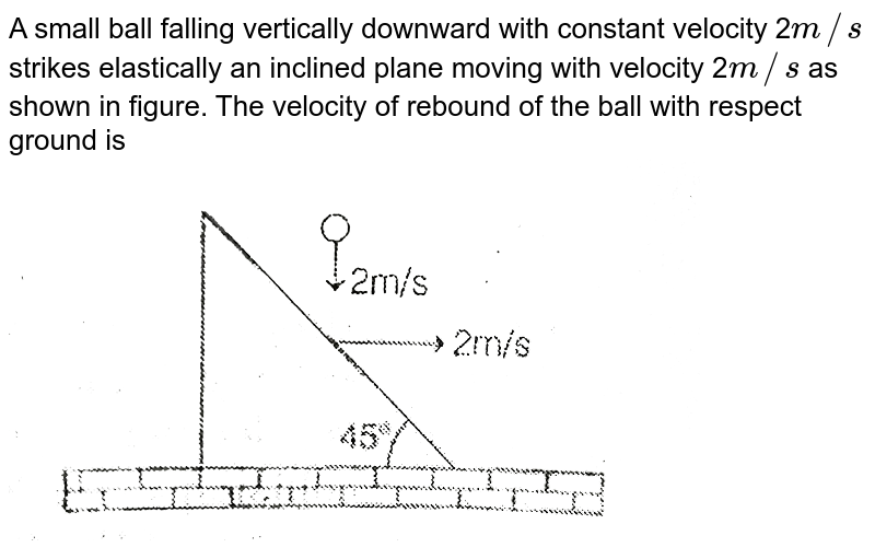 """A small ball falling vertically downward with constant velocity 2`m//s` strikes elastically an inclined plane moving with velocity 2`m//s` as shown in figure. The velocity of rebound of the ball with respect ground is <br> <img src=""""https://d10lpgp6xz60nq.cloudfront.net/physics_images/MPP_PHY_C07_E01_084_Q01.png"""" width=""""80%"""">"""