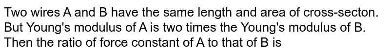 Two wires A and B have the same length and area of cross-secton. But Young's modulus of A is two times the Young's modulus of B. Then the ratio of force constant of A to that of B is