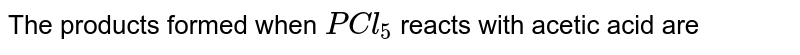 The products formed when `PCl_(5)` reacts with acetic acid are