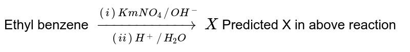 Ethyl benzene `overset((i) KmNO_(4)//OH^(-))underset((ii) H^(+)//H_(2)O)toX ` Predicted X in above reaction