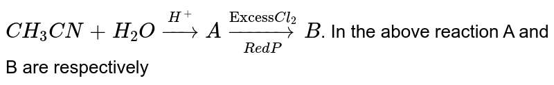 """`CH_(3)CN+H_(2)Ooverset(H^(+))toA overset(""""Excess"""" Cl_(2))underset(Red P)toB`. In the above reaction A and B are respectively"""