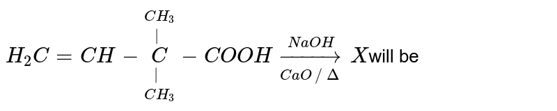 `H_(2)C =CH-overset(CH_(3))overset( )underset(CH_(3))underset( )(C)-COOH overset(NaOH)underset(CaO // Delta)toX`will be