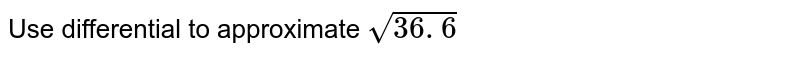 Use differential to approximate `sqrt(36. 6)`