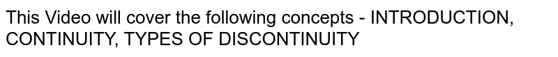 This Video will cover the following concepts - INTRODUCTION, CONTINUITY, TYPES OF DISCONTINUITY