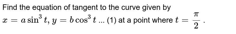 """Find the equation of tangent to the curve given by `x=asin^3t ,""""""""""""""""y=bcos^3t`  ...   (1) at a point where `t=pi/2` ."""