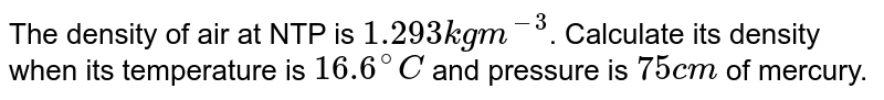 The density of air at NTP is `1.293kgm^(-3)`. Calculate its density when its temperature is `16.6^(@)C` and pressure is `75cm` of mercury.