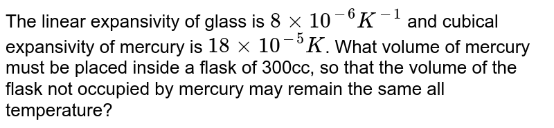 The linear expansivity of glass is `8xx10^(-6)K^(-1)` and cubical expansivity of mercury is `18xx10^(-5)K`. What volume of mercury must be placed inside a flask of 300cc, so that the volume of the flask not occupied by mercury may remain the same all temperature?