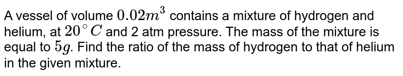 A vessel of volume `0.02m^(3)` contains a mixture of hydrogen and helium, at `20^(@)C` and 2 atm pressure. The mass of the mixture is equal to `5g`. Find the ratio of the mass of hydrogen to that of helium in the given mixture.