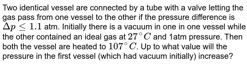Two identical vessel are connected by a tube with a valve letting the gas pass from one vessel to the other if the pressure difference is `Deltap le 1.1` atm. Initially there is a vacuum in one in one vessel while the other contained an ideal gas at `27^(@)C` and 1atm pressure. Then both the vessel are heated to `107^(@)C`. Up to what value will the pressure in the first vessel (which had vacuum initially) increase?