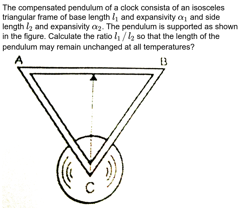 """The compensated pendulum of a clock consista of an isosceles triangular frame of base length `l_(1)` and expansivity `alpha_(1)` and side length `l_(2)` and expansivity `alpha_(2)`. The pendulum is supported as shown in the figure. Calculate the ratio `l_(1)//l_(2)` so that the length of the pendulum may remain unchanged at all temperatures?  <br> <img src=""""https://d10lpgp6xz60nq.cloudfront.net/physics_images/NEP_NGM_PHY_HT_C02_E01_016_Q01.png"""" width=""""80%"""">"""