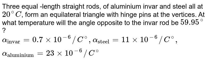 """Three equal -length straight rods, of aluminium invar and steel all at `20^(@)C`, form an equilateral triangle with hinge pins at the vertices. At what temperature will the angle opposite to the invar rod be `59.95^(@)`? <br> `alpha_(""""invar"""")=0.7xx10^(-6)//C^(@), alpha_(""""steel"""")=11xx10^(-6)//C^(@), alpha_(""""aluminium"""")=23xx10^(-6)//C^(@)`"""