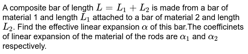 A composite bar of length `L=L_(1)+L_(2)` is made from a bar of material 1 and length `L_(1)` attached to a bar of material 2 and length `L_(2)`. Find the effective linear expansion `alpha` of this bar.The coefficinets of linear expansion of the material of the rods are `alpha_(1)` and `alpha_(2)` respectively.