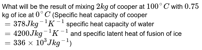 What will be the result of mixing `2kg` of cooper at `100^(@)C` with `0.75` kg of ice at `0^(@)C` (Specific heat capacity of cooper `=378J kg^(-1)K^(-1)` specific heat capacity of water `=4200 J kg^(-1)K^(-1)` and specific latent heat of fusion of ice `=336xx10^(3)Jkg^(-1)`)