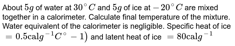 """About `5g` of water at `30^(@)C` and `5g` of ice at `-20^(@)C` are mixed together in a calorimeter. Calculate final temperature of the mixture. Water equivalent of the calorimeter is negligible. Specific heat of ice `=0.5""""cal""""g^(-1)C^(@)-1)` and latent heat of ice `=80""""cal""""g^(-1)`"""
