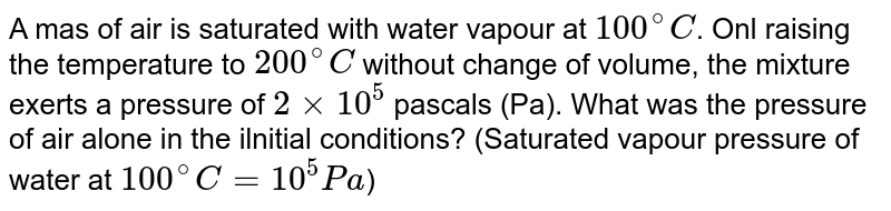 A mas of air is saturated with water vapour at `100^(@)C`. Onl raising the temperature to `200^(@)C` without change of volume, the mixture exerts a pressure of `2xx10^(5)` pascals (Pa). What was the pressure of air alone in the ilnitial conditions? (Saturated vapour pressure of water at `100^(@)C=10^(5)Pa`)