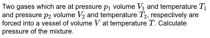 Two gases which are at pressure `p_(1)` volume `V_(1)` and temperature `T_(1)` and pressure `p_(2)` volume `V_(2)` and temperature `T_(2)`, respectively are forced into a vessel of volume `V` at temperature `T`. Calculate pressure of the mixture.