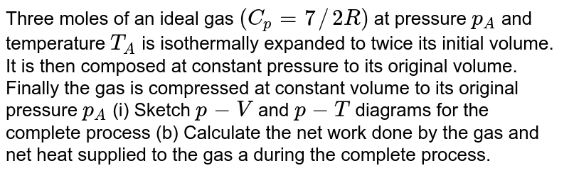 Three moles of an ideal gas `(C_(p)=7//2R)` at pressure `p_(A)` and temperature `T_(A)` is isothermally expanded to twice its initial volume. It is then composed at constant pressure to its original volume. Finally the gas is compressed at constant volume to its original pressure `p_(A)` (i) Sketch `p-V` and `p-T` diagrams for the complete process (b) Calculate the net work done by the gas and net heat supplied to the gas a during the complete process.